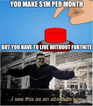Dank, Memes, and Target: YOU MAKE $1M PER MONTH  BUT YOU HAVE TO LIVE WITHOUT FORTNITE  I see this as an absolute win A very easy win. by SuxDweller MORE MEMES