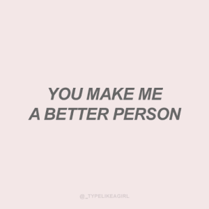 make me a: YOU MAKE ME  A BETTER PERSON  @_TYPELIKEAGIRL