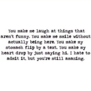 http://iglovequotes.net/: You make me laugh at things that  aren't funny. lou make me smile without  actually being here. You make my  stomach flip by a text. rou make my  heart drop by just saying hi. I hate to  admit it, but you're still amazing. http://iglovequotes.net/