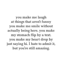 http://iglovequotes.net/: you make me laugh  at things that arent funny  you make me smile without  actually being here. you make  my stomach flip by a text.  you make my heart drop by  just saying hi. I hate to admit it,  but you're still amazing. http://iglovequotes.net/