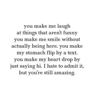 https://iglovequotes.net/: you make me laugh  at things that aren't funny  you make me smile without  actually being here. you make  my stomach flip by a text  you make my heart drop by  just saying hi. I hate to admit it,  but you're still amazing. https://iglovequotes.net/