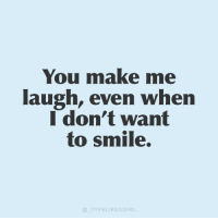 Smile, Make, and You: You make me  laugh, even when  I don't want  to smile.  TYPELIKEAGIRL