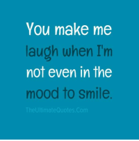 make me laugh: You make me  laugh when I'm  not even in the  mood to Smile  The UltimateQuotes Com