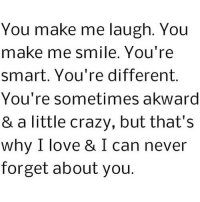 Crazy, Love, and Http: You make me laugh. You  make me smile. You're  smart. You're different.  You're sometimes akward  & a little crazy, but that's  why I love & I can never  forget about you. http://iglovequotes.net/