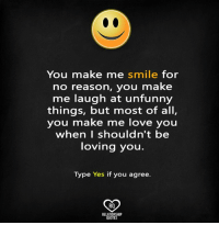 Love, Memes, and Quotes: You make me smile for  no reason, you make  me laugh at unfunny  things, but most of all,  you make me love you  when I shouldn't be  loving you.  Type Yes if you agree.  RO  RELATIONSHIP  QUOTES