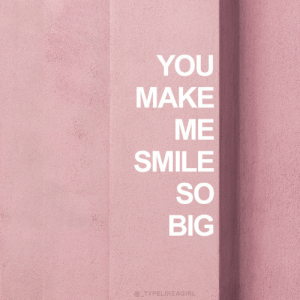 So Big: YOU  MAKE  ME  SMILE  SO  BIG  @TYPELIKEAGIRL