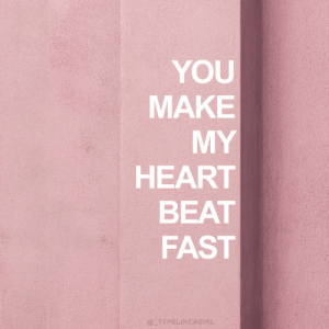 Make My: YOU  MAKE  MY  HEART  BEAT  FAST  @ TYPELIKEAGIRL