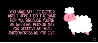 """Dank, 🤖, and Sheep: YOU MAKE MY LIFE BETTER  AND I HOPE I DO THE SAME  FOR YOU BECAUSE YOU'RE  AN AWESOME PERSON AND  YOU DESERVE AS MUCH  AWESOMENESS AS YOU GIVE.  Emin  R01 [drawing of a pink and white sheep next to a caption that says """"You make my life better and I hope I do the same for you because you're an awesome person and you deserve as much awesomeness as you give."""" in pink text on a black background.]"""