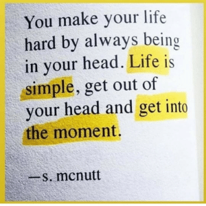Head, Life, and Simple: You make your life  hard by always being  in your head. Life is  simple, get out of  your head and get into  the moment.  -s. mcnutt
