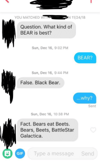 Bears Eat Beets: YOU MATCHED WIN 11/24/18  Question. What kind of  BEAR is best?  Sun, Dec 16, 9:02 PM  BEAR?  Sun, Dec 16, 9:44 PM  False. Black Bear.  ...why?  Sent  Sun, Dec 16, 10:38 PM  Fact. Bears eat Beets  Bears, Beets, BattleStar  Galactica.  GIF  Type a message  Send