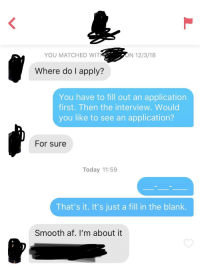 "My bio says, ""Taking trophy wife applications"": YOU MATCHED WIT  ON 12/3/18  Where do I apply?  You have to fill out an application  first. Then the interview. Would  you like to see an application?  For sure  Today 11:59  That's it. It's just a fill in the blank.  Smooth af. I'm about it My bio says, ""Taking trophy wife applications"""