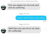 Run, Sorry, and Today: YOU MATCHED WITH ARTEM ON 2/7/18  Can you pease run me over and  end my suffering  Today 9:13 PM  Damn I don't have a car sorry  Sent  Today 9:32 PM  Well then you can sit on my face  till I suffocate Not really what I was expecting