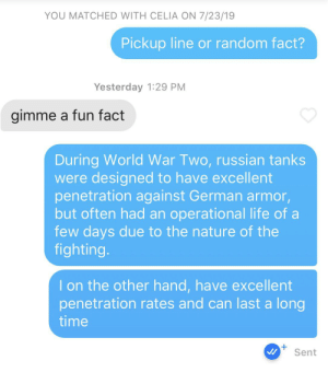 Hopefully this will lead to some history: YOU MATCHED WITH CELIA ON 7/23/19  Pickup line or random fact?  Yesterday 1:29 PM  gimme a fun fact  During World War Two, russian tanks  were designed to have excellent  penetration against German armor,  but often had an operational life of a  few days due to the nature of the  fighting.  I on the other hand, have excellent  penetration rates and can last a long  time  Sent Hopefully this will lead to some history