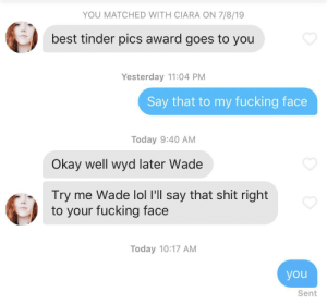 Ciara, Fucking, and Lol: YOU MATCHED WITH CIARA ON 7/8/19  best tinder pics award goes to you  Yesterday 11:04 PM  Say that to my fucking face  Today 9:40 AM  Okay well wyd later Wade  Try me Wade lol I'll say that shit right  to your fucking face  Today 10:17 AM  you  Sent You just gotta be honest sometimes