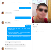"Funny, Lesbians, and Shoes: You matched with Dan on 8/6/2018  Hey! How do you identify?  8/7/2018 9:50 AM  A hetero Male  8/7/2018 10:11 AM  So, why are you on lesbian tinder?  8/7/2018 3:24 PM  Wait, what??,  Dan, 22  Oh my haha  Lover  18 miles away  You should change your gender in your profile by going  into ""edit profile""  I'm funny, I'll make you laugh and nut.  Probably at the same time.  Right now it doesn't show up, but something must be set  to ""show me in searches for women""  l imagine you'll do a lot better among people looking for  men  I've been getting nothing but lesbians  No offense lesbians are cool but i'm looking for  straight women Haha  I'm a fool in a man's shoes Ive been getting nothing but lesbians"