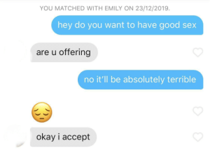 Surprised this worked: YOU MATCHED WITH EMILY ON 23/12/2019.  hey do you want to have good sex  are u offering  no it'll be absolutely terrible  okay i accept Surprised this worked