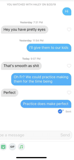 Love Practice: YOU MATCHED WITH HALEY ON 9/20/19  Hi  Yesterday 7:31 PM  Hey you have pretty eyes  Yesterday 11:54 PM  I'll give them to our kids  Today 9:07 PM  That's smooth as shit  Oh Fr? We could practice making  them for the time being  Perfect  Practice does make perfect  Sent  Send  be a message  GIF Love Practice