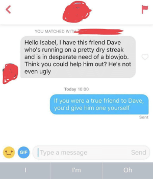 honestly what a good idea: YOU MATCHED WITH  Hello Isabel, I have this friend Dave  who's running  and is in desperate need of a blowjob  Think you could help him out? He's not  even ugly  on a pretty dry streak  Today 10:00  If you were a true friend to Dave,  you'd give him one yourself  Sent  Type a message  Send  GIF  I'm  Oh  L honestly what a good idea