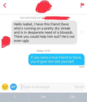 Blowjob, Desperate, and Gif: YOU MATCHED WITH  Hello Isabel, I have this friend Dave  who's running  and is in desperate need of a blowjob.  Think you could help him out? He's not  even ugly  on a pretty dry streak  Today 10:00  If you were a true friend to Dave,  you'd give him one yourself  Sent  Type a message  Send  GIF  I'm  Oh Honestly what a good idea