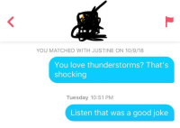 Her bio said she liked thunderstorms and that was it: YOU MATCHED WITH JUSTINE ON 10/9/18  You love thunderstorms? That's  shocking  Tuesday 10:51 PM  Listen that was a good joke Her bio said she liked thunderstorms and that was it