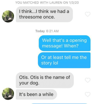 I think I win at Tinder: YOU MATCHED WITH LAUREN ON 1/3/20  I think...l think we had a  threesome once.  Today 6:21 AM  Well that's a opening  message! When?  Or at least tell me the  story lol  Otis. Otis is the name of  your dog.  It's been a while I think I win at Tinder