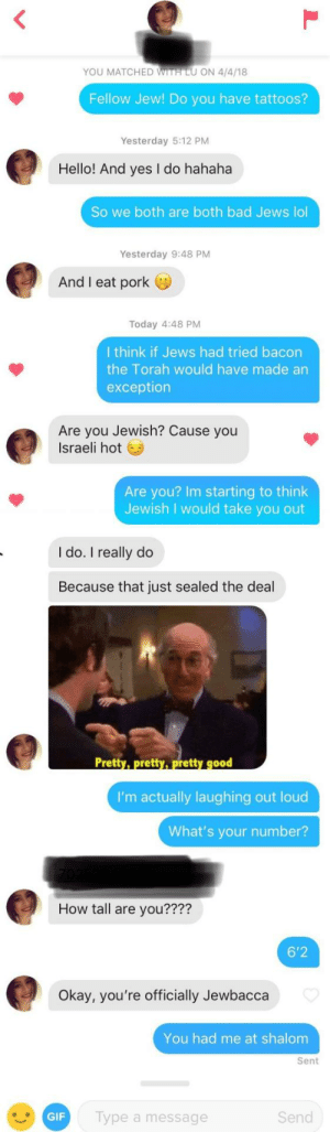 Once you go Jew, nothing else will do: YOU MATCHED WITH LU ON 4/4/18  Fellow Jew! Do you have tattoos?  Yesterday 5:12 PM  Hello! And yes I do hahaha  So we both are both bad Jews lol  Yesterday 9:48 PM  And I eat pork  Today 4:48 PM  I think if Jews had tried bacon  the Torah would have made an  exception  Are you Jewish? Cause you  Israeli hot  Are you? Im starting to think  Jewish I would take you out  I do. I really do  Because that just sealed the deal  Pretty, pretty, pretty g00  I'm actually laughing out loud  What's your number?  How tall are you????  6'2  kay, you're officially Jewbacca  You had me at shalom  Sent  GIF  Type a message  Send Once you go Jew, nothing else will do