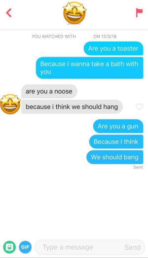 My boii: YOU MATCHED WITH  ON 12/3/18  Are you a toaster  Because I wanna take a bath with  you  are you a noose  because i think we should hang  Are you a gun  Because I think  We should bang  Sent  Send  Type a message  GIF My boii