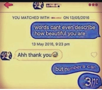 Beautiful, Thank You, and How: YOU MATCHED WITH  ON 13/05/2016  words cant even describe  how beautiful you are  13 May 2016, 9:23 pm  Ahh thank you  but numbers can  31