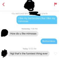 Her bio said she's a bartender 🤷🏻♂️: YOU MATCHED WITH  ON 2/14/19  I like my bartenders like I like my  mimosas  Yesterday 7:36 PM  How do u like mimosas  Bottomless  Today 12:22 AM  Ngl that's the funniest thing ever Her bio said she's a bartender 🤷🏻♂️