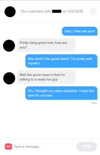 Gif, News, and Best: You matched with  on 5/8/2018  Hey (: Hlow are you?  Pretty dang good now, how are  you?  Aha what's the good news? I'm pretty well  myself (:  Well the good news is that I'm  talking to a really hot guy  Oh, I thought you were available. I hope the  best for you two  Sent  Type a message..  SEND  GIF meirl