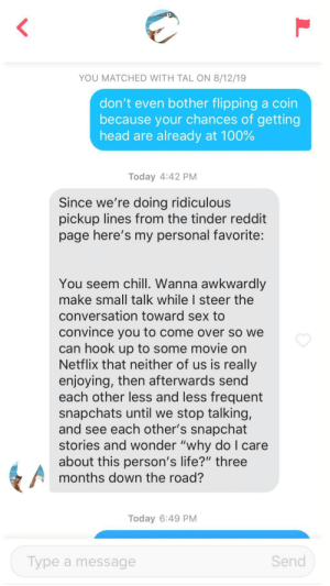 "Chill, Come Over, and Head: YOU MATCHED WITH TAL ON 8/12/19  don't even bother flipping a coin  because your chances of getting  head are already at 100%  Today 4:42 PM  Since we're doing ridiculous  pickup lines from the tinder reddit  page here's my personal favorite:  You seem chill. Wanna awkwardly  make small talk while I steer the  conversation toward sex to  convince you to come over so we  can hook up to some movie on  Netflix that neither of us is really  enjoying, then afterwards send  each other less and less frequent  snapchats until we stop talking,  and see each other's snapchat  stories and wonder ""why doI care  about this person's life?"" three  months down the road?  Today 6:49 PM  Send  Type a message  L my cover has been blown"