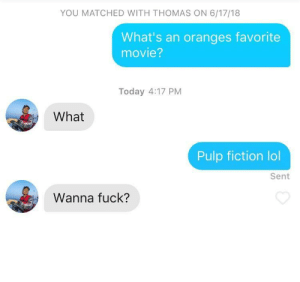 Oh 🍊: YOU MATCHED WITH THOMAS ON 6/17/18  What's an oranges favorite  movie?  Today 4:17 PM  What  Pulp fiction lol  Sent  Wanna fuck? Oh 🍊