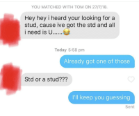 Wait what?: YOU MATCHED WITH TOM ON 27/7/18.  Hey hey i heard your looking for a  stud, cause ive got the std and all  i need is U....  Today 5:58 pm  Already got one of those  Std or a stud???  I'll keep you guessing  Sent Wait what?