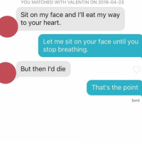 The final sex act of your life: YOU MATCHED WITH VALENTIN ON 2016-04-23  Sit on my face and I'll eat my way  to your heart.  Let me sit on your face until you  stop breathing.  But then I'd die  That's the point  Sent The final sex act of your life