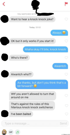 Gif, Wtf, and Okay: YOU MATCHED WITH  Want to hear a knock knock joke?  Today 20:52  Always  OK but it only works if you start it!  Ahaha okay l'll bite, knock knock  Who's there?  Aiwantch  Aiwantch who??  Aw thanks, but don't you think that's a  bit forward?  Wtf you aren't allowed to turn that  around on me  That's against the rules of this  hilarious knock knock switcheroo  I've been baited  Send  Type a message..  GIF  Stitch Itl Bamboozled!