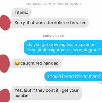 Instagram, Sorry, and Titanic: YOU MATCHED WITH YONI ON 9/24/17  Titanic  Sorry that was a terrible ice breaker  Today 2:03 AM  do you get opening line inspiration  from tindernightmares on instagram?  caught red handed  should i send this to them?  Ser  Yes. But if they post it I get your  number What do you say out there? Should this girl give this guy her number? Comment 🔥 for yes. 💩 for no