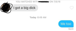 Big Dick, Dick, and Today: YOU MATCHED WITHd ON 7/5/18  I got a big dick  Today 6:49 AM  Me too  Sent Am I doing this right?
