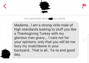 Fedora, Thanksgiving, and Good: YOU MATCHED WITHON 2/3/18  Madame.. I am a strong virile male of  high standards looking to stuff you like  a Thanksgiving Turkey with my  glorious man grav... I care not for  your opinions; only that you will let me  bury my snatchbone in your  backyard.. That is all.. Ta-ta and good  day M'lady *tips fedora*
