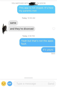 "Her bio said ""This app is stupid"": YOU MATCHED WITHON 3/31/18  This app is not stupid. It's how  my parents met  Today 12:34 AM  same  and they're divorced  Today 2:30 PM  Yeah but that's not the apps  fault.  It's yours  Sent  GIF  Type a message  Send Her bio said ""This app is stupid"""