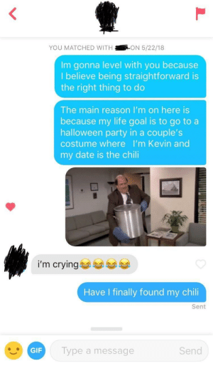 Crying, Gif, and Halloween: YOU MATCHED WITHON 5/22/18  Im gonna level with you because  lbelieve being straightforward is  the right thing to do  The main reason I'm on here is  because my life goal is to go to a  halloween party in a couple's  costume where I'm Kevin and  my date is the chili  i'm crying  Have I finally found my chili  Sent  GIF  Type a message  Send #CHILISTUFF2018