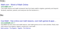 me irl: YOU  Math.com World of Math Online  www.math.com/  Free math lessons and math homework help from basic math to algebra, geometry and beyond.  Students, teachers, parents, and everyone can find solutions to  Me  Cool Math free online cool math lessons, cool math games & apps  www.coolmath.com/  Cool Math has free online cool math lessons, cool math games and fun math activities. Really clear  math lessons (pre-algebra, algebra, precalculus), cool math  Math practice Pre-Algebra Algebra Pre-Calculus me irl