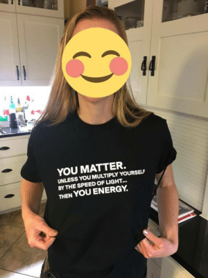 Dank, Energy, and Memes: YOU MATTER.  UNLESS YOU MULTIPLY YOURSELF  BY THE SPEED OF LIGHT...  THEN YOU ENERGY. meirl by lodi654 MORE MEMES