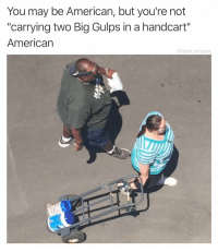 """This should be the new Statue of Liberty: You may be American, but you're not  """"carrying two Big Gulps in a handcart""""  American  @tank.sinatra This should be the new Statue of Liberty"""