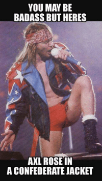 #SpitFire #Cupidstunt: YOU MAY BE  BADASS BUT HERES  AXL ROSE IN  A CONFEDERATE JACKET #SpitFire #Cupidstunt