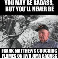 . ✅ Double tap the pic ✅ Tag your friends ✅ Check link in my bio for badass stuff - usarmy 2ndamendment soldier navyseals gun flag army operator troops tactical armedforces weapon patriot marine usmc veteran veterans usa america merica american coastguard airman usnavy militarylife military airforce tacticalgunners: YOU MAY BE BADASS,  BUT YOU'LL NEVER BE  FRANK MATTHEWS CHUCKING  FLAMES ON IWO JIMA BADASS . ✅ Double tap the pic ✅ Tag your friends ✅ Check link in my bio for badass stuff - usarmy 2ndamendment soldier navyseals gun flag army operator troops tactical armedforces weapon patriot marine usmc veteran veterans usa america merica american coastguard airman usnavy militarylife military airforce tacticalgunners