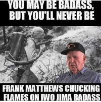 Memes, Badass, and Never: YOU MAY BE BADASS,  BUT YOULL NEVER BE  FRANK MATTHEWS CHUCKING  FLAMES ON IWO JIMA BADASS Frank defines @badassery 🇺🇸 - -