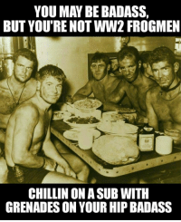 Badass Picture: YOU MAY BE BADASS,  BUT YOU'RE NOT WW2 FROGMEN  CHILLIN ON ASUB WITH  GRENADES ON YOUR HIP BADASS