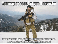 You may be coo,ButvouTI neverbe  Jason Everman-played guitar-for Nirwana and HSoundgardenP  then-went Army Ranger then-Special Forces cool. www.AmericanAsFuck.com