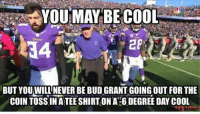 SKOL!!!: YOU MAY BE COOL  BUT YOU WILL NEVER BE BUD GRANTIGOING OUT FOR THE  COIN TOSSINATEESHIRTONA GDEGREE DAY COOL  a Meme SKOL!!!