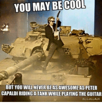 peter: YOU MAY BE COOL  BUT YOU WILL NEVER BEASAWESOME AS PETER  CAPALDI RIDING ATANKWHILE PLAYING  THE GUITAR  PICCOLLAGE